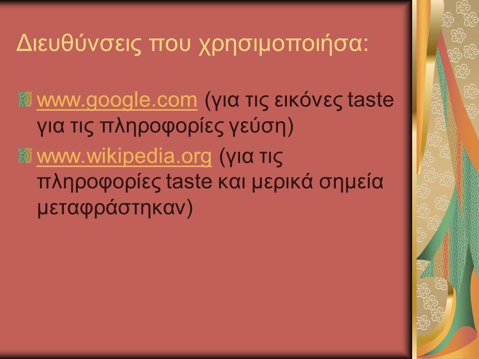 Διευθύνσεις που χρησιμοποιήσα: www.google.comwww.google.com (για τις εικόνες taste για τις πληροφορίες γεύση) www.wikipedia.orgwww.wikipedia.org (για