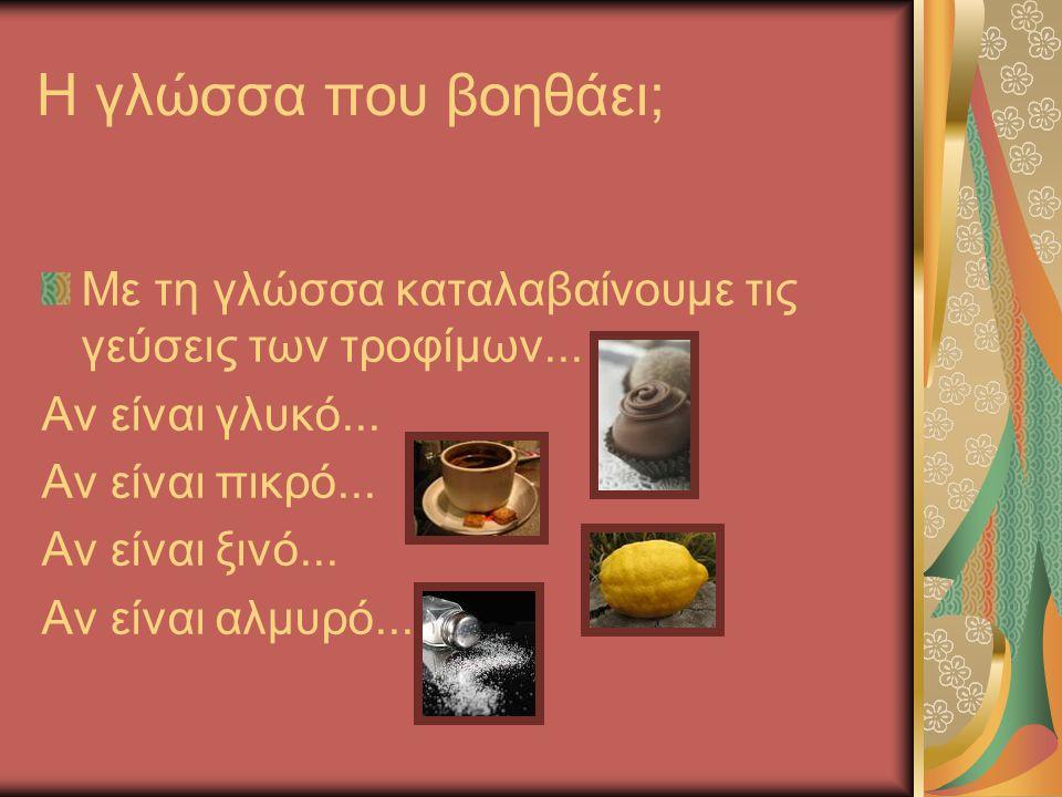 Η γλώσσα που βοηθάει; Με τη γλώσσα καταλαβαίνουμε τις γεύσεις των τροφίμων... Αν είναι γλυκό... Αν είναι πικρό... Αν είναι ξινό... Αν είναι αλμυρό...