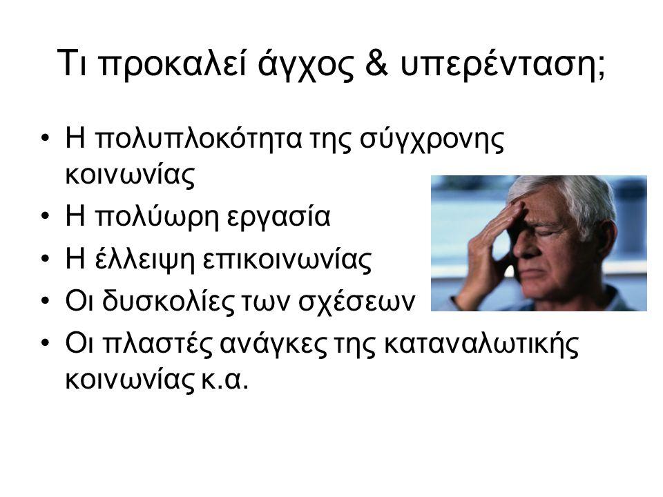 Τι προκαλεί άγχος & υπερένταση; •Η πολυπλοκότητα της σύγχρονης κοινωνίας •Η πολύωρη εργασία •Η έλλειψη επικοινωνίας •Οι δυσκολίες των σχέσεων •Οι πλασ