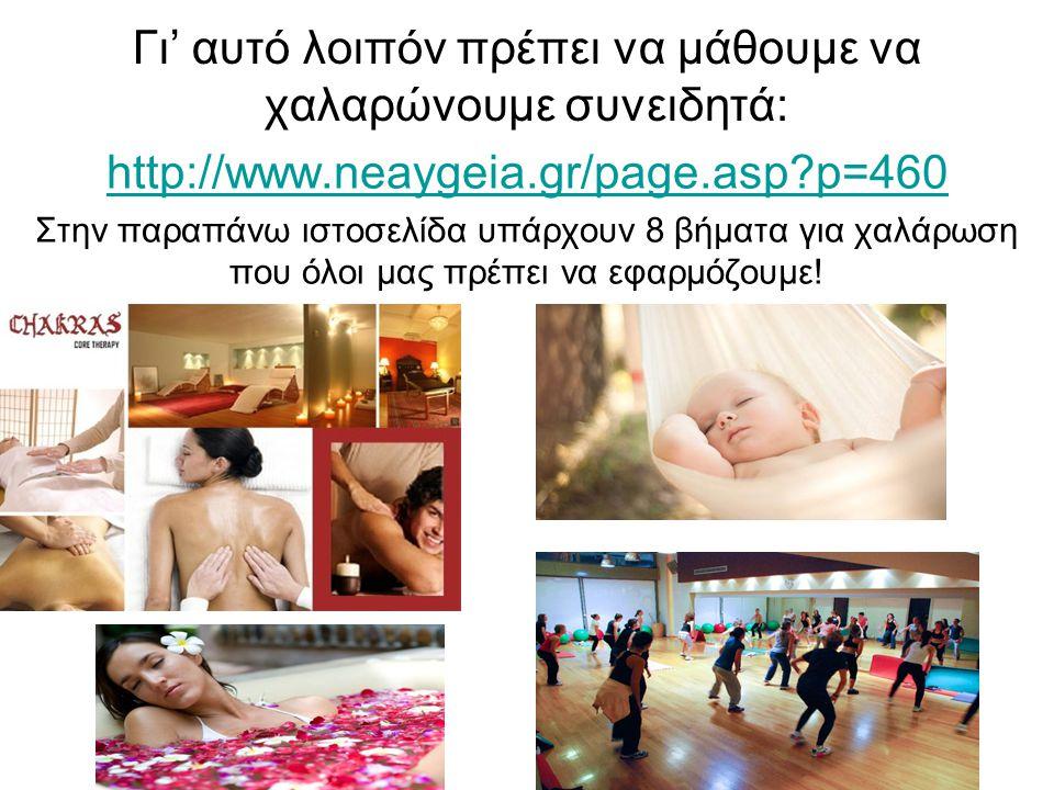 Γι' αυτό λοιπόν πρέπει να μάθουμε να χαλαρώνουμε συνειδητά: http://www.neaygeia.gr/page.asp?p=460 Στην παραπάνω ιστοσελίδα υπάρχουν 8 βήματα για χαλάρ