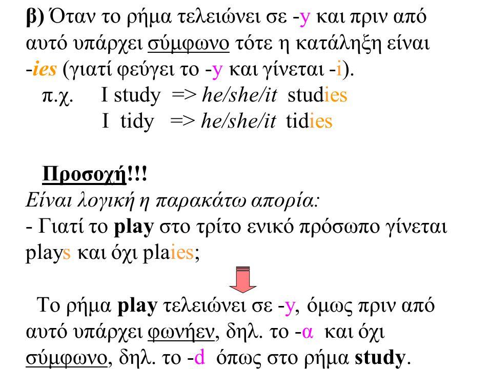 β) Όταν το ρήμα τελειώνει σε -y και πριν από αυτό υπάρχει σύμφωνο τότε η κατάληξη είναι -ies (γιατί φεύγει το -y και γίνεται -i). π.χ. I study => he/s