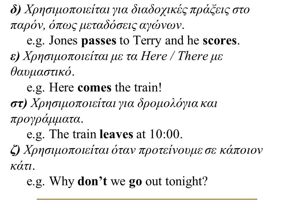 δ) Χρησιμοποιείται για διαδοχικές πράξεις στο παρόν, όπως μεταδόσεις αγώνων. e.g. Jones passes to Terry and he scores. ε) Χρησιμοποιείται με τα Here /