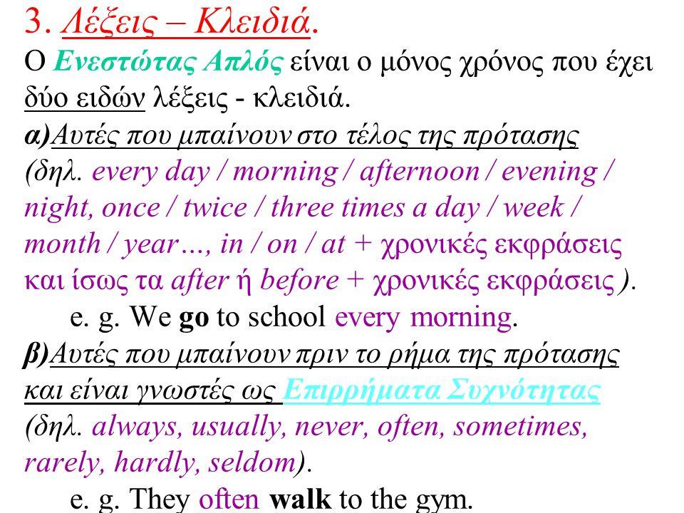 3. Λέξεις – Κλειδιά. Ο Ενεστώτας Απλός είναι ο μόνος χρόνος που έχει δύο ειδών λέξεις - κλειδιά. α)Αυτές που μπαίνουν στο τέλος της πρότασης (δηλ. eve