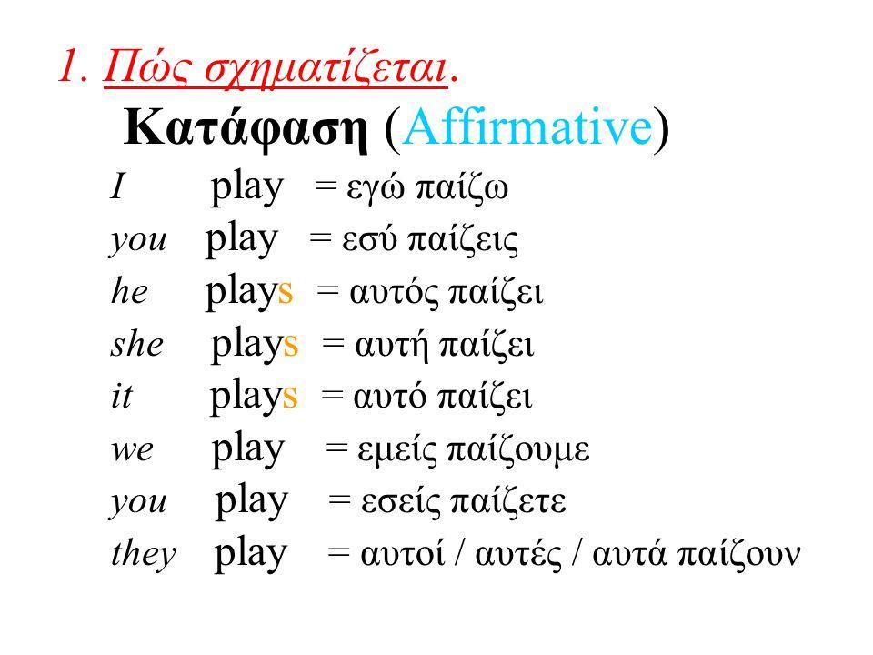 1. Πώς σχηματίζεται. Κατάφαση (Affirmative) I play = εγώ παίζω you play = εσύ παίζεις he plays = αυτός παίζει she plays = αυτή παίζει it plays = αυτό
