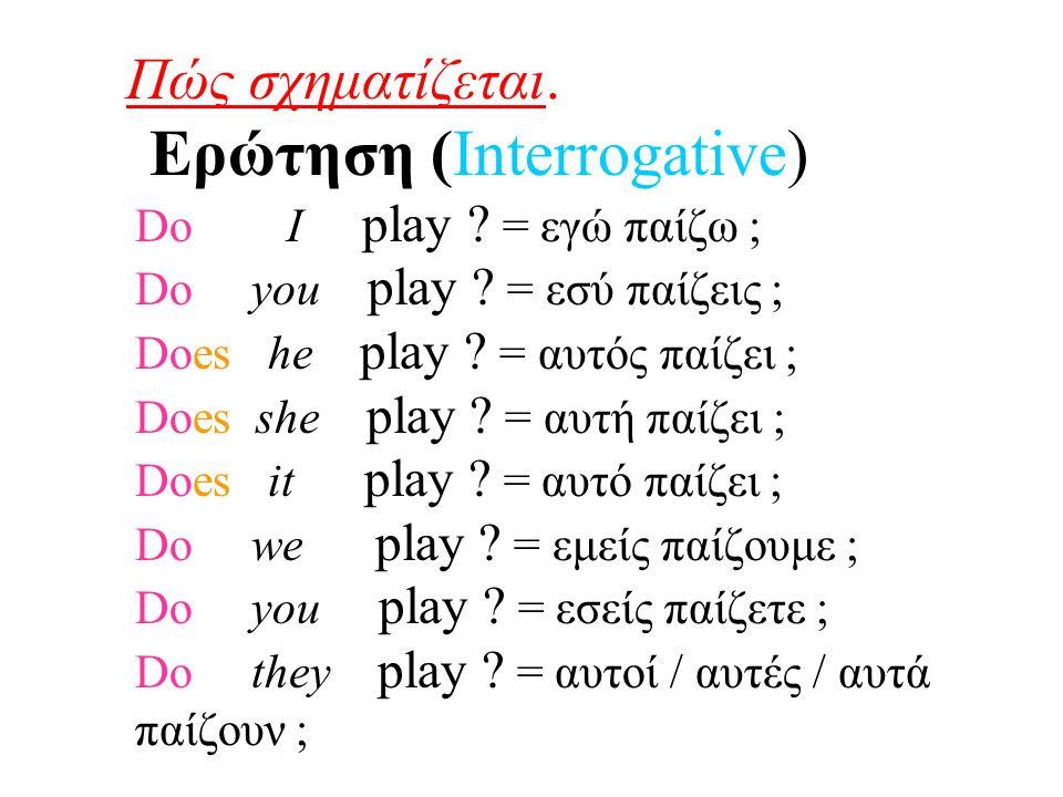 Πώς σχηματίζεται. Ερώτηση (Interrogative) Do I play ? = εγώ παίζω ; Do you play ? = εσύ παίζεις ; Does he play ? = αυτός παίζει ; Does she play ? = αυ