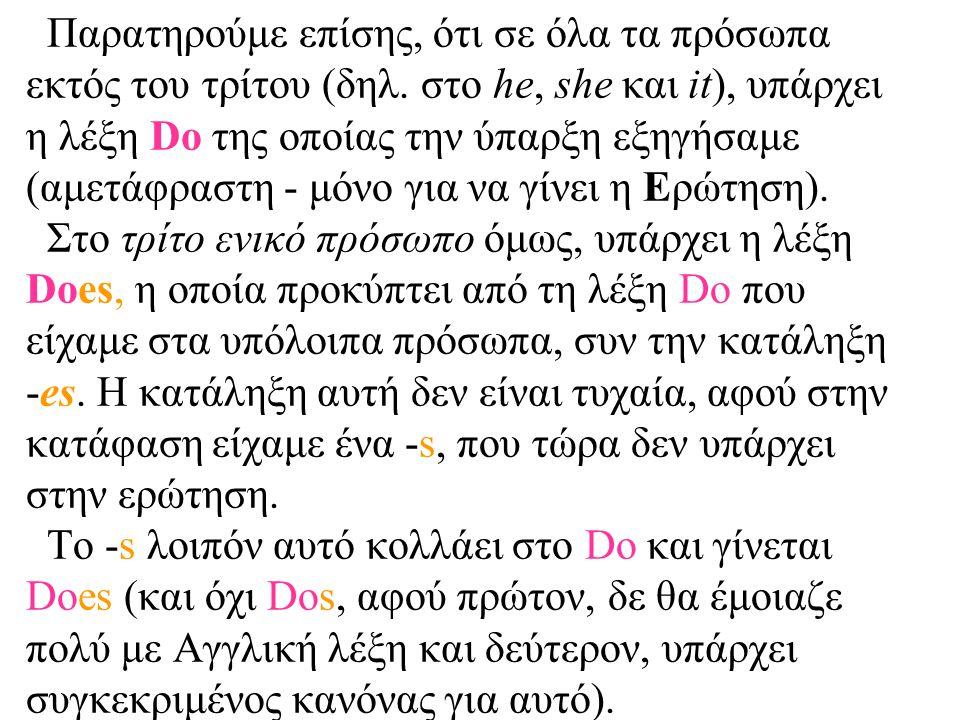 Παρατηρούμε επίσης, ότι σε όλα τα πρόσωπα εκτός του τρίτου (δηλ. στο he, she και it), υπάρχει η λέξη Do της οποίας την ύπαρξη εξηγήσαμε (αμετάφραστη -