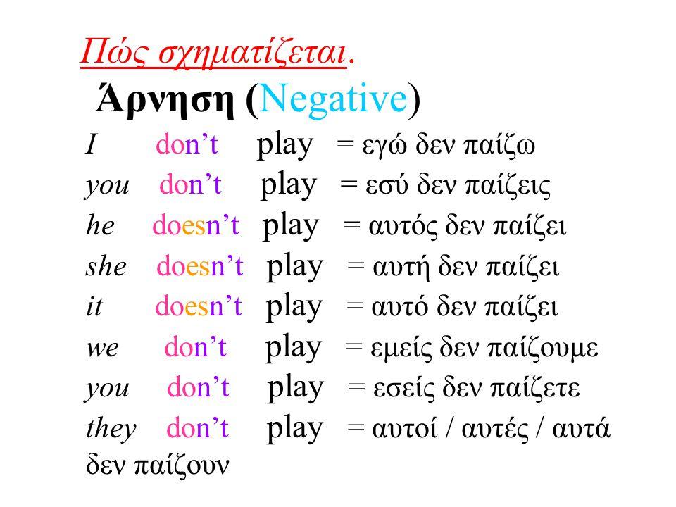 Πώς σχηματίζεται. Άρνηση (Negative) I don't play = εγώ δεν παίζω you don't play = εσύ δεν παίζεις he doesn't play = αυτός δεν παίζει she doesn't play
