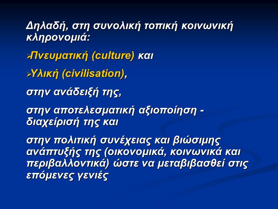Δηλαδή, στη συνολική τοπική κοινωνική κληρονομιά:  Πνευματική (culture) και  Υλική (civilisation), στην ανάδειξή της, στην αποτελεσματική αξιοποίηση