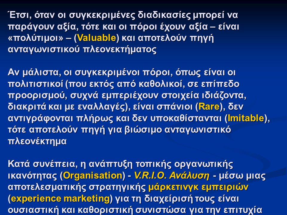 Έτσι, όταν οι συγκεκριμένες διαδικασίες μπορεί να παράγουν αξία, τότε και οι πόροι έχουν αξία – είναι «πολύτιμοι» – (Valuable) και αποτελούν πηγή ανταγωνιστικού πλεονεκτήματος Αν μάλιστα, οι συγκεκριμένοι πόροι, όπως είναι οι πολιτιστικοί (που εκτός από καθολικοί, σε επίπεδο προορισμού, συχνά εμπεριέχουν στοιχεία ιδιάζοντα, διακριτά και με εναλλαγές), είναι σπάνιοι (Rare), δεν αντιγράφονται πλήρως και δεν υποκαθίστανται (Imitable), τότε αποτελούν πηγή για βιώσιμο ανταγωνιστικό πλεονέκτημα Κατά συνέπεια, η ανάπτυξη τοπικής οργανωτικής ικανότητας (Organisation) - V.R.I.O.