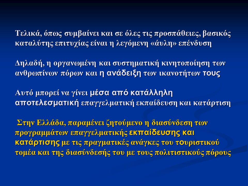 Τελικά, όπως συμβαίνει και σε όλες τις προσπάθειες, βασικός καταλύτης επιτυχίας είναι η λεγόμενη «άυλη» επένδυση Δηλαδή, η οργανωμένη και συστηματική κινητοποίηση των ανθρωπίνων πόρων και η ανάδειξη των ικανοτήτων τους Αυτό μπορεί να γίνει μέσα από κατάλληλη αποτελεσματική επαγγελματική εκπαίδευση και κατάρτιση Στην Ελλάδα, παραμένει ζητούμενο η διασύνδεση των προγραμμάτων επαγγελματικής εκπαίδευσης και κατάρτισης με τις πραγματικές ανάγκες του τ ο υριστικού τομέα και της διασύνδεσής του με τους πολιτιστικούς πόρους