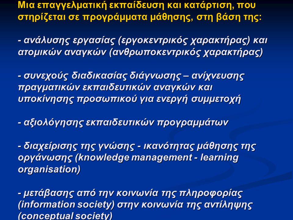 Μια επαγγελματική εκπαίδευση και κατάρτιση, που στηρίζεται σε προγράμματα μάθησης, στη βάση της: - ανάλυσης εργασίας (εργοκεντρικός χαρακτήρας) και ατομικών αναγκών (ανθρωποκεντρικός χαρακτήρας) - συνεχούς διαδικασίας διάγνωσης – ανίχνευσης πραγματικών εκπαιδευτικών αναγκών και υποκίνησης προσωπικού για ενεργή συμμετοχή - αξιολόγησης εκπαιδευτικών προγραμμάτων - διαχείρισης της γνώσης - ικανότητας μάθησης της οργάνωσης (knowledge management - learning organisation) - μετάβασης από την κοινωνία της πληροφορίας (information society) στην κοινωνία της αντίληψης (conceptual society)
