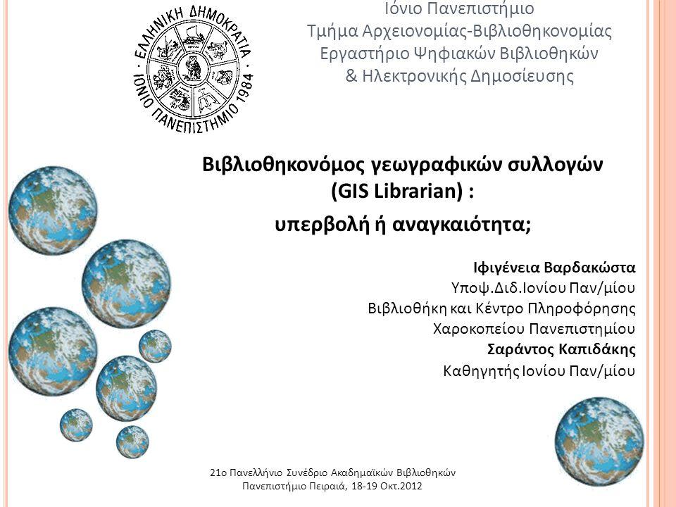 1 Ιόνιο Πανεπιστήμιο Τμήμα Αρχειονομίας-Βιβλιοθηκονομίας Εργαστήριο Ψηφιακών Βιβλιοθηκών & Ηλεκτρονικής Δημοσίευσης Βιβλιοθηκονόμος γεωγραφικών συλλογών (GIS Librarian) : υπερβολή ή αναγκαιότητα; Ιφιγένεια Βαρδακώστα Υποψ.Διδ.Ιονίου Παν/μίου Βιβλιοθήκη και Κέντρο Πληροφόρησης Χαροκοπείου Πανεπιστημίου Σαράντος Καπιδάκης Καθηγητής Ιονίου Παν/μίου 21ο Πανελλήνιο Συνέδριο Ακαδημαϊκών Βιβλιοθηκών Πανεπιστήμιο Πειραιά, 18-19 Οκτ.2012