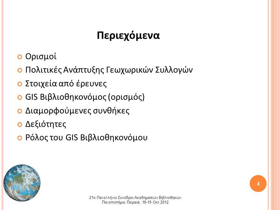 4 Περιεχόμενα Ορισμοί Πολιτικές Ανάπτυξης Γεωχωρικών Συλλογών Στοιχεία από έρευνες GIS Βιβλιοθηκονόμος (ορισμός) Διαμορφούμενες συνθήκες Δεξιότητες Ρόλος του GIS Βιβλιοθηκονόμου 21ο Πανελλήνιο Συνέδριο Ακαδημαϊκών Βιβλιοθηκών Πανεπιστήμιο Πειραιά, 18-19 Οκτ.2012