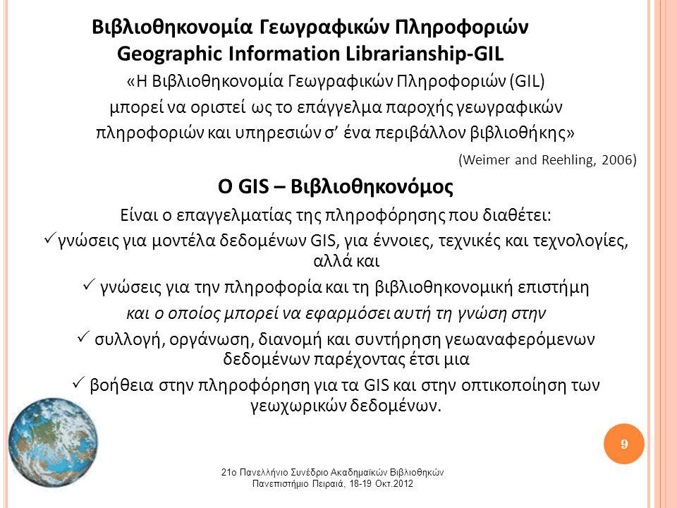 9 Βιβλιοθηκονομία Γεωγραφικών Πληροφοριών Geographic Information Librarianship-GIL «Η Βιβλιοθηκονομία Γεωγραφικών Πληροφοριών (GIL) μπορεί να οριστεί ως το επάγγελμα παροχής γεωγραφικών πληροφοριών και υπηρεσιών σ' ένα περιβάλλον βιβλιοθήκης» (Weimer and Reehling, 2006) Ο GIS – Βιβλιοθηκονόμος Είναι ο επαγγελματίας της πληροφόρησης που διαθέτει:  γνώσεις για μοντέλα δεδομένων GIS, για έννοιες, τεχνικές και τεχνολογίες, αλλά και  γνώσεις για την πληροφορία και τη βιβλιοθηκονομική επιστήμη και ο οποίος μπορεί να εφαρμόσει αυτή τη γνώση στην  συλλογή, οργάνωση, διανομή και συντήρηση γεωαναφερόμενων δεδομένων παρέχοντας έτσι μια  βοήθεια στην πληροφόρηση για τα GIS και στην οπτικοποίηση των γεωχωρικών δεδομένων.