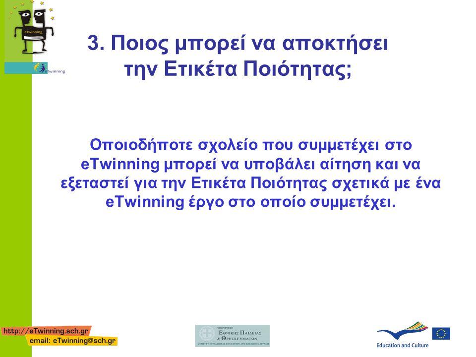 3. Ποιος μπορεί να αποκτήσει την Ετικέτα Ποιότητας; Οποιοδήποτε σχολείο που συμμετέχει στο eTwinning μπορεί να υποβάλει αίτηση και να εξεταστεί για τη