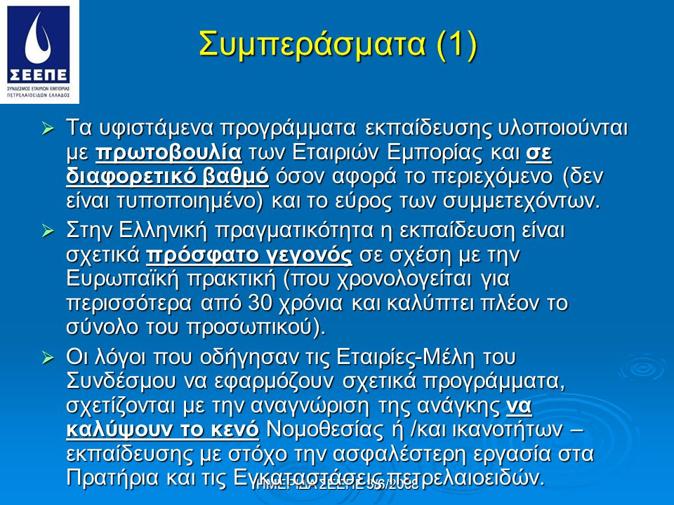 ΗΜΕΡΙΔΑ ΣΕΕΠΕ 3/6/2008 Συμπεράσματα (1)  Τα υφιστάμενα προγράμματα εκπαίδευσης υλοποιούνται με πρωτοβουλία των Εταιριών Εμπορίας και σε διαφορετικό βαθμό όσον αφορά το περιεχόμενο (δεν είναι τυποποιημένο) και το εύρος των συμμετεχόντων.