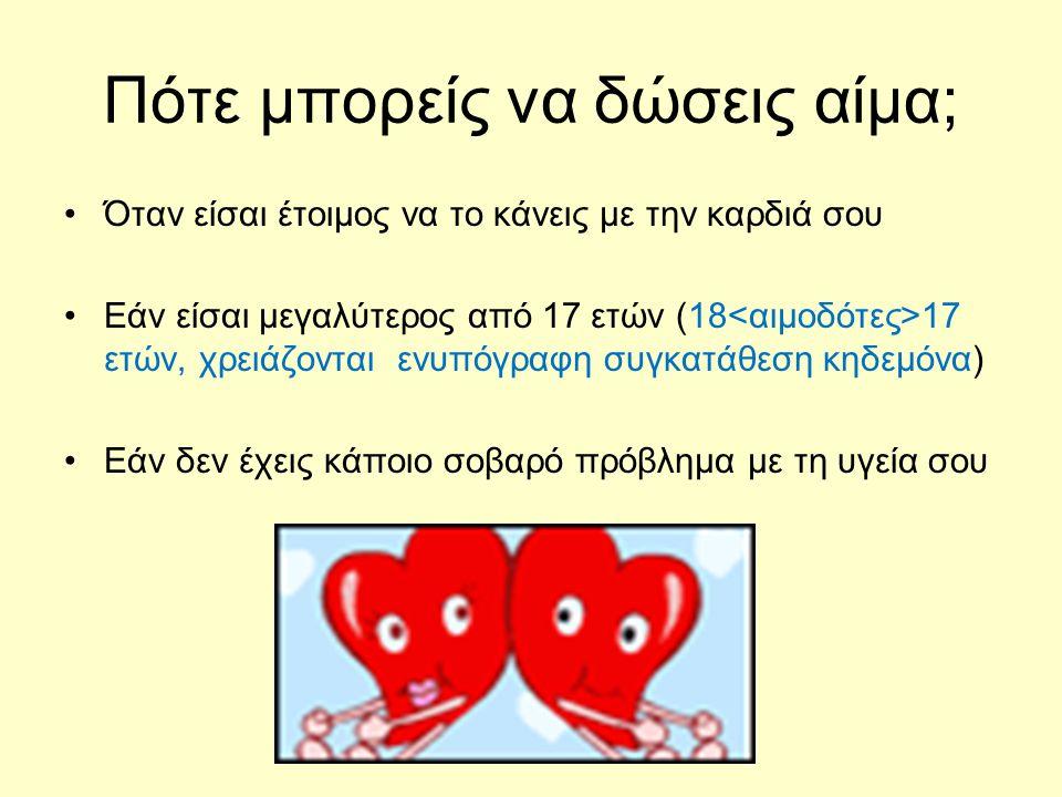 Πότε μπορείς να δώσεις αίμα; •Όταν είσαι έτοιμος να το κάνεις με την καρδιά σου •Εάν είσαι μεγαλύτερος από 17 ετών (18 17 ετών, χρειάζονται ενυπόγραφη