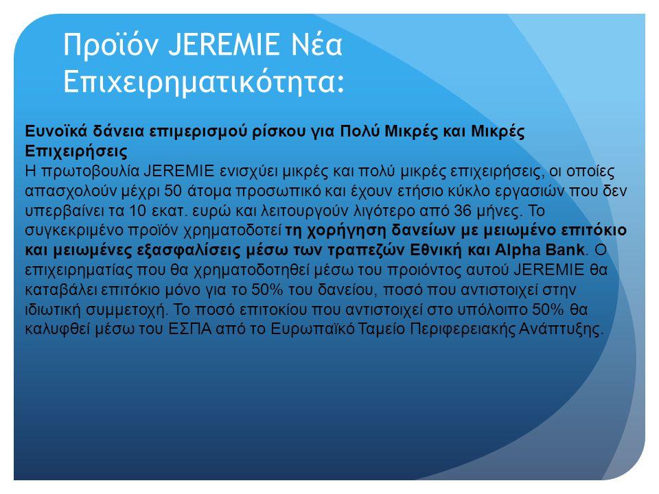 Προϊόν JEREMIE Νέα Επιχειρηματικότητα: Ευνοϊκά δάνεια επιμερισμού ρίσκου για Πολύ Μικρές και Μικρές Επιχειρήσεις Η πρωτοβουλία JEREMIE ενισχύει μικρές