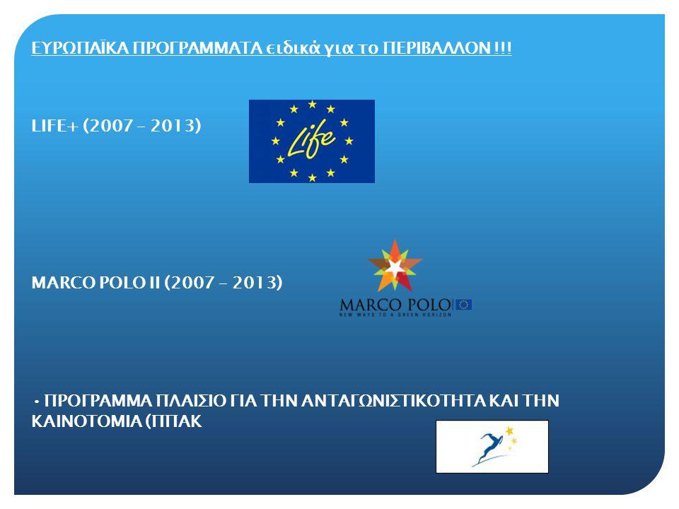 ΕΥΡΩΠΑΪΚΑ ΠΡΟΓΡΑΜΜΑΤΑ ειδικά για το ΠΕΡΙΒΑΛΛΟΝ !!! LIFE+ (2007 – 2013) MARCO POLO II (2007 – 2013) •ΠΡΟΓΡΑΜΜΑ ΠΛΑΙΣΙΟ ΓΙΑ ΤΗΝ ΑΝΤΑΓΩΝΙΣΤΙΚΟΤΗΤΑ ΚΑΙ ΤΗ