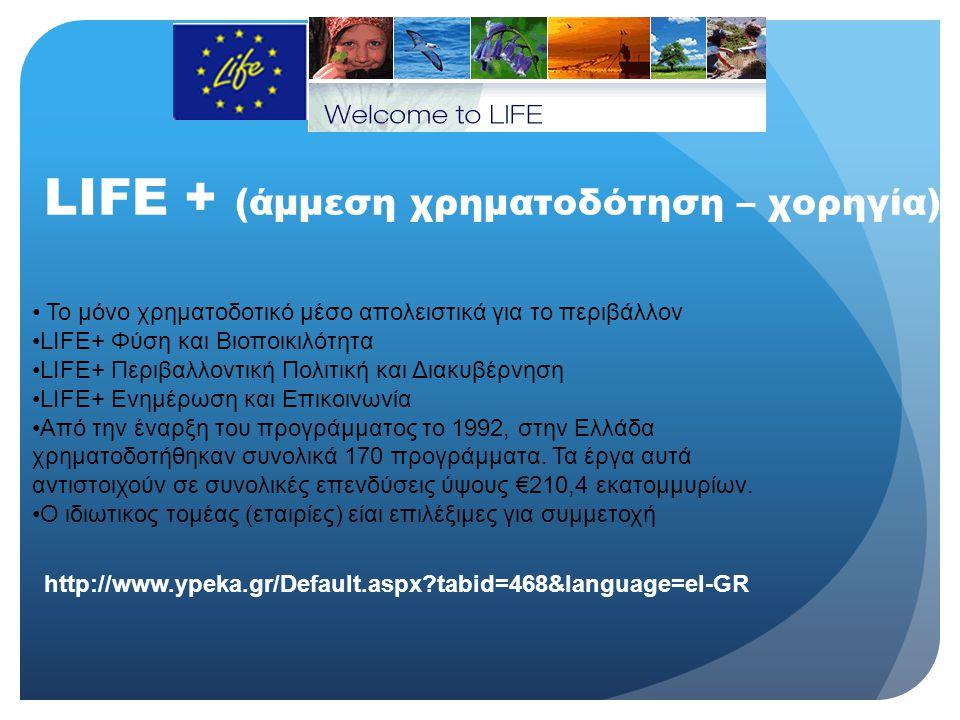LIFE + (άμμεση χρηματοδότηση – χορηγία) • Το μόνο χρηματοδοτικό μέσο απολειστικά για το περιβάλλον •LIFE+ Φύση και Βιοποικιλότητα •LIFE+ Περιβαλλοντικ