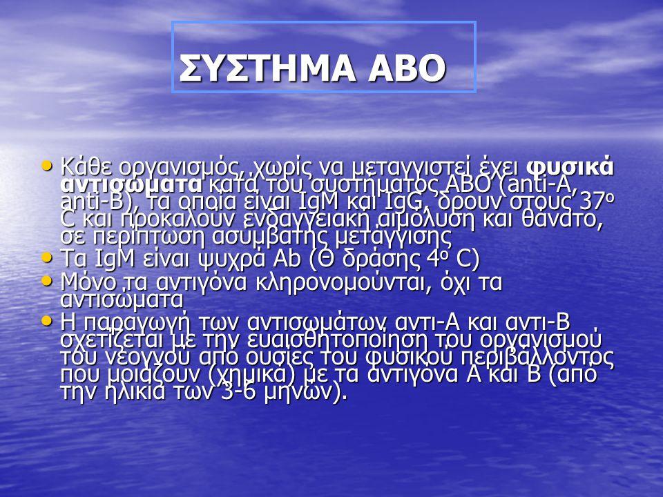 ΣΥΣΤΗΜΑ ΑΒΟ • Κάθε οργανισμός, χωρίς να μεταγγιστεί έχει φυσικά αντισώματα κατά του συστήματος ΑΒΟ (anti-A, anti-B), τα οποία είναι IgM και IgG, δρουν στους 37 ο C και προκαλούν ενδαγγειακή αιμόλυση και θάνατο, σε περίπτωση ασύμβατης μετάγγισης • Τα IgΜ είναι ψυχρά Αb (Θ δράσης 4 ο C) • Μόνο τα αντιγόνα κληρονομούνται, όχι τα αντισώματα • Η παραγωγή των αντισωμάτων αντι-Α και αντι-Β σχετίζεται με την ευαισθητοποίηση του οργανισμού του νεογνού από ουσίες του φυσικού περιβάλλοντος που μοιάζουν (χημικά) με τα αντιγόνα Α και Β (από την ηλικία των 3-6 μηνών).