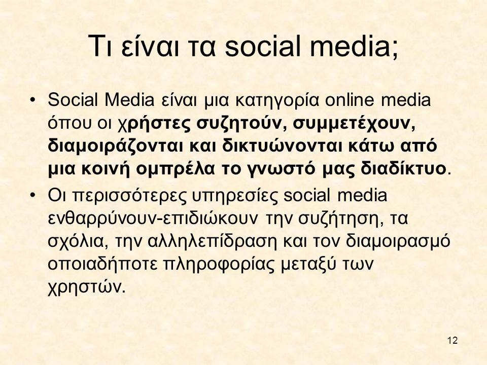 12 Τι είναι τα social media; •Social Media είναι μια κατηγορία online media όπου οι χρήστες συζητούν, συμμετέχουν, διαμοιράζονται και δικτυώνονται κάτ