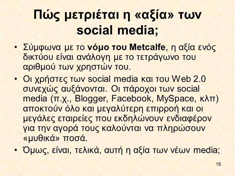 16 Πώς μετριέται η «αξία» των social media; •Σύμφωνα με το νόμο του Metcalfe, η αξία ενός δικτύου είναι ανάλογη με το τετράγωνο του αριθμού των χρηστώ