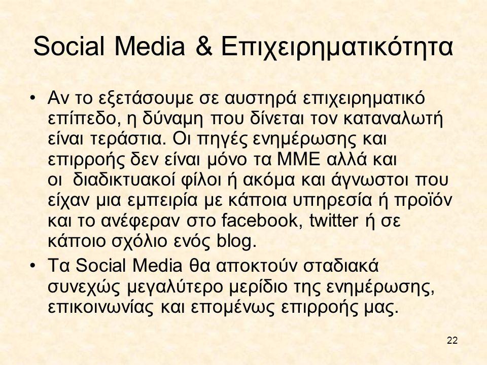 22 Social Media & Επιχειρηματικότητα •Αν το εξετάσουμε σε αυστηρά επιχειρηματικό επίπεδο, η δύναμη που δίνεται τον καταναλωτή είναι τεράστια. Οι πηγές