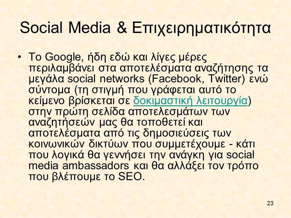 23 Social Media & Επιχειρηματικότητα •Το Google, ήδη εδώ και λίγες μέρες περιλαμβάνει στα αποτελέσματα αναζήτησης τα μεγάλα social networks (Facebook,