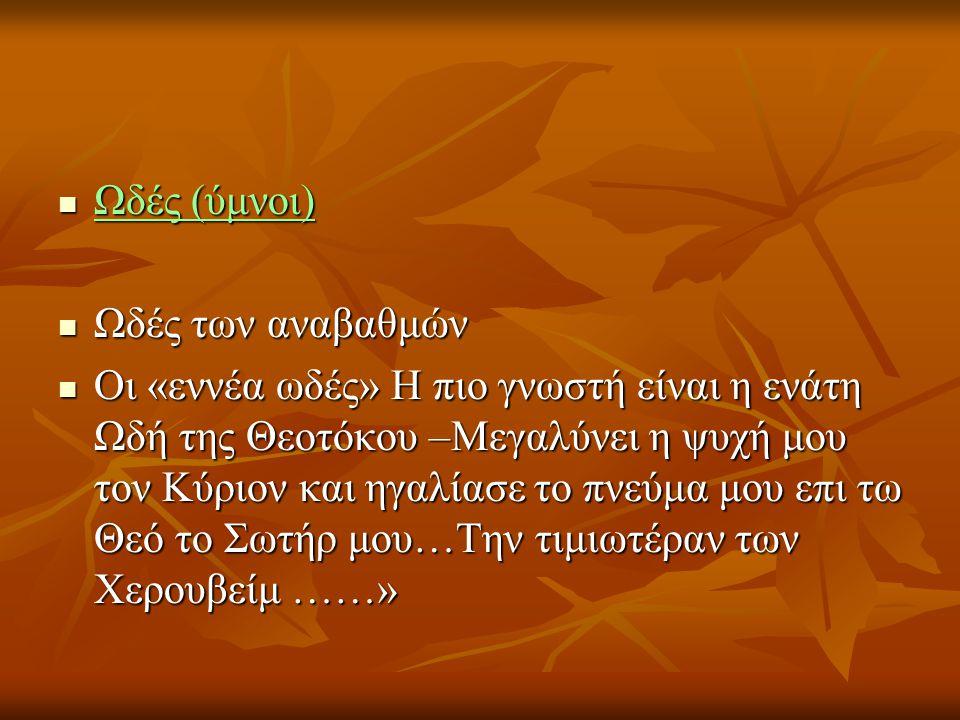  Ωδές (ύμνοι)  Ωδές των αναβαθμών  Οι «εννέα ωδές» Η πιο γνωστή είναι η ενάτη Ωδή της Θεοτόκου –Μεγαλύνει η ψυχή μου τον Κύριον και ηγαλίασε το πνεύμα μου επι τω Θεό το Σωτήρ μου…Την τιμιωτέραν των Χερουβείμ ……»