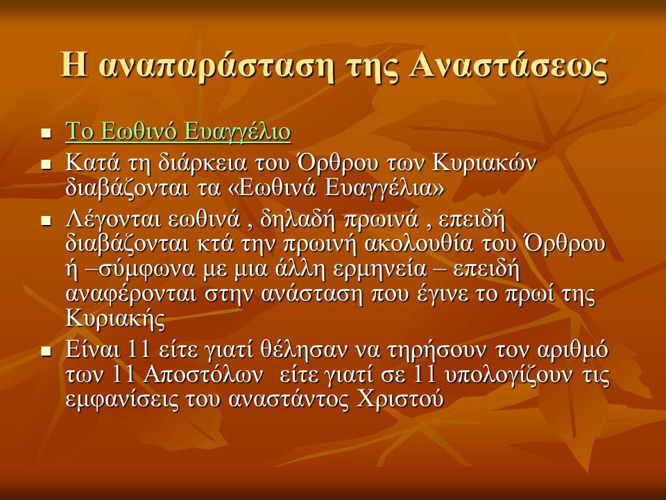 Η αναπαράσταση της Αναστάσεως  Το Εωθινό Ευαγγέλιο  Κατά τη διάρκεια του Όρθρου των Κυριακών διαβάζονται τα «Εωθινά Ευαγγέλια»  Λέγονται εωθινά, δηλαδή πρωινά, επειδή διαβάζονται κτά την πρωινή ακολουθία του Όρθρου ή –σύμφωνα με μια άλλη ερμηνεία – επειδή αναφέρονται στην ανάσταση που έγινε το πρωί της Κυριακής  Είναι 11 είτε γιατί θέλησαν να τηρήσουν τον αριθμό των 11 Αποστόλων είτε γιατί σε 11 υπολογίζουν τις εμφανίσεις του αναστάντος Χριστού