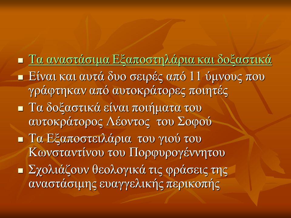  Τα αναστάσιμα Εξαποστηλάρια και δοξαστικά  Είναι και αυτά δυο σειρές από 11 ύμνους που γράφτηκαν από αυτοκράτορες ποιητές  Τα δοξαστικά είναι ποιήματα του αυτοκράτορος Λέοντος του Σοφού  Τα Εξαποστειλάρια του γιού του Κωνσταντίνου του Πορφυρογέννητου  Σχολιάζουν θεολογικά τις φράσεις της αναστάσιμης ευαγγελικής περικοπής