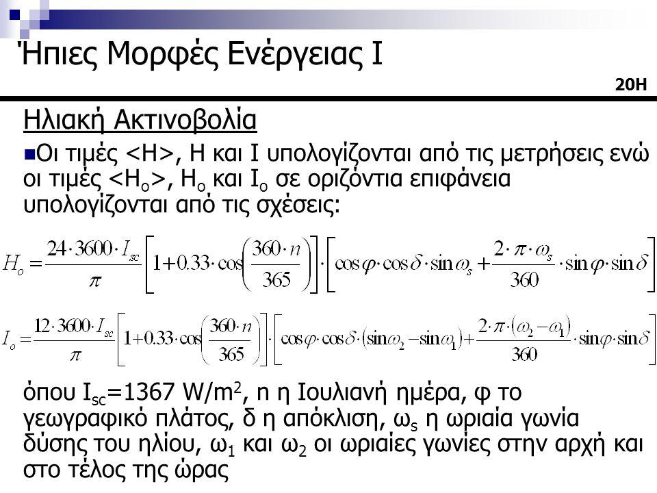 Ηλιακή Ακτινοβολία  Οι τιμές, Η και Ι υπολογίζονται από τις μετρήσεις ενώ οι τιμές, Η ο και Ι ο σε οριζόντια επιφάνεια υπολογίζονται από τις σχέσεις: όπου Ι sc =1367 W/m 2, n η Ιουλιανή ημέρα, φ το γεωγραφικό πλάτος, δ η απόκλιση, ω s η ωριαία γωνία δύσης του ηλίου, ω 1 και ω 2 οι ωριαίες γωνίες στην αρχή και στο τέλος της ώρας 20Η Ήπιες Μορφές Ενέργειας Ι