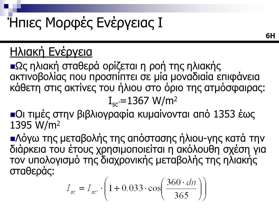 Ηλιακή Ενέργεια  Ως ηλιακή σταθερά ορίζεται η ροή της ηλιακής ακτινοβολίας που προσπίπτει σε μία μοναδιαία επιφάνεια κάθετη στις ακτίνες του ήλιου στο όριο της ατμόσφαιρας: Ι sc' =1367 W/m 2  Οι τιμές στην βιβλιογραφία κυμαίνονται από 1353 έως 1395 W/m 2  Λόγω της μεταβολής της απόστασης ήλιου-γης κατά την διάρκεια του έτους χρησιμοποιείται η ακόλουθη σχέση για τον υπολογισμό της διαχρονικής μεταβολής της ηλιακής σταθεράς: 6Η Ήπιες Μορφές Ενέργειας Ι
