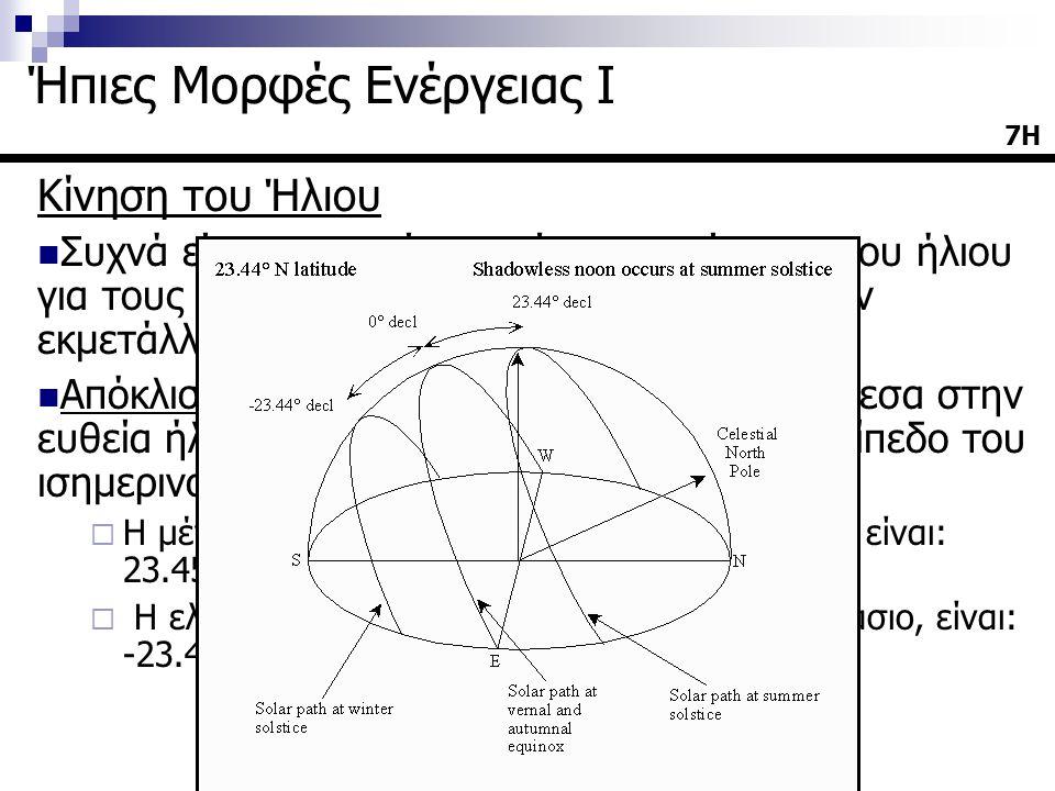 Κίνηση του Ήλιου  Συχνά είναι αναγκαία η γνώση της κίνησης του ήλιου για τους υπολογισμούς που σχετίζονται με την εκμετάλλευση της ηλιακής ακτινοβολίας  Απόκλιση δ του ηλίου ορίζεται η γωνία ανάμεσα στην ευθεία ήλιου-γης και την προβολή της στο επίπεδο του ισημερινού  Η μέγιστη τιμή της, κατά το θερινό ηλιοστάσιο, είναι: 23.45 ο  Η ελάχιστη τιμή της, κατά το χειμερινό ηλιοστάσιο, είναι: -23.45 ο 7Η Ήπιες Μορφές Ενέργειας Ι