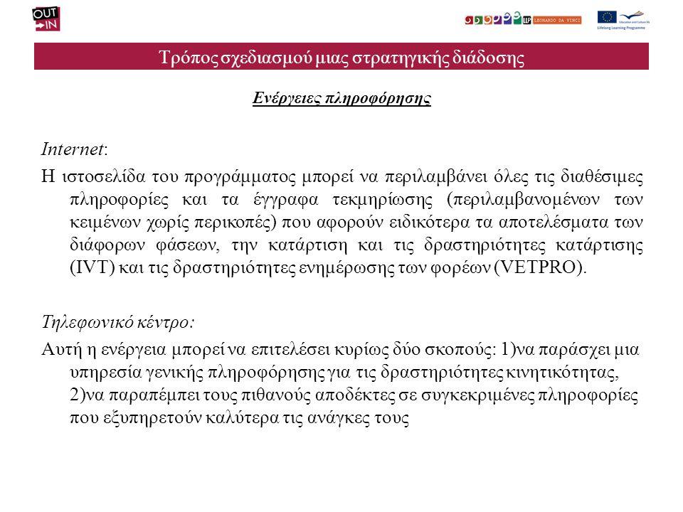 Τρόπος σχεδιασμού μιας στρατηγικής διάδοσης Ενέργειες πληροφόρησης Internet: Η ιστοσελίδα του προγράμματος μπορεί να περιλαμβάνει όλες τις διαθέσιμες πληροφορίες και τα έγγραφα τεκμηρίωσης (περιλαμβανομένων των κειμένων χωρίς περικοπές) που αφορούν ειδικότερα τα αποτελέσματα των διάφορων φάσεων, την κατάρτιση και τις δραστηριότητες κατάρτισης (IVT) και τις δραστηριότητες ενημέρωσης των φορέων (VETPRO).