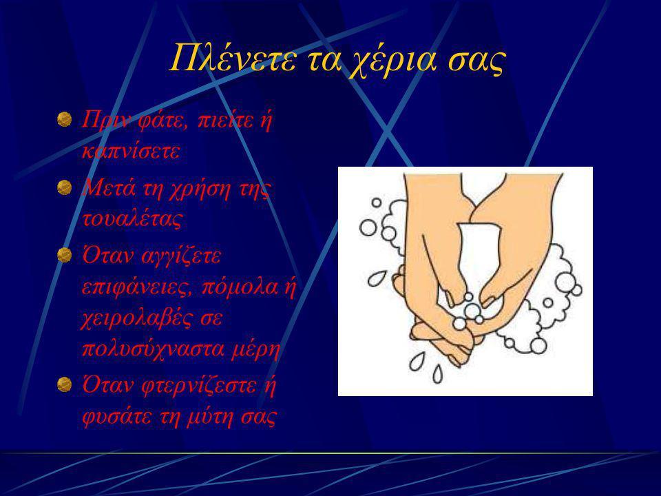 Πλένετε τα χέρια σας Πριν φάτε, πιείτε ή καπνίσετε Μετά τη χρήση της τουαλέτας Όταν αγγίζετε επιφάνειες, πόμολα ή χειρολαβές σε πολυσύχναστα μέρη Όταν