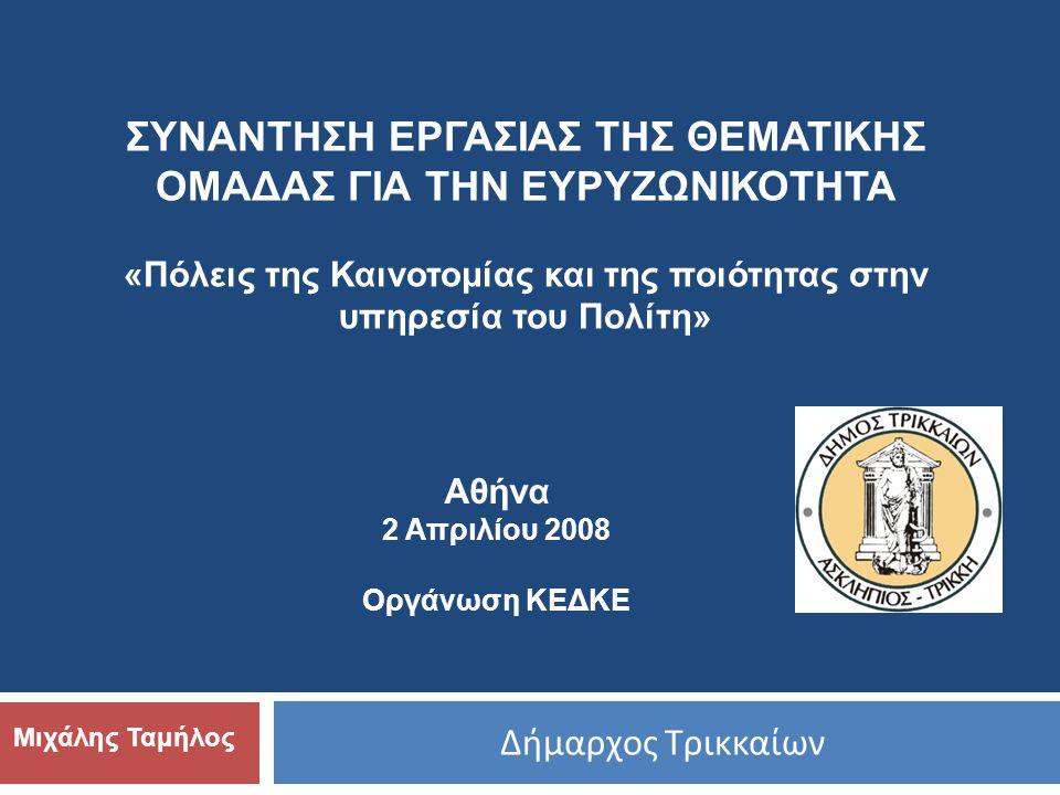 Δήμαρχος Τρικκαίων Μιχάλης Ταμήλος ΣΥΝΑΝΤΗΣΗ ΕΡΓΑΣΙΑΣ ΤΗΣ ΘΕΜΑΤΙΚΗΣ ΟΜΑΔΑΣ ΓΙΑ ΤΗΝ ΕΥΡΥΖΩΝΙΚΟΤΗΤΑ «Πόλεις της Καινοτομίας και της ποιότητας στην υπηρεσία του Πολίτη» Αθήνα 2 Απριλίου 2008 Οργάνωση ΚΕΔΚΕ