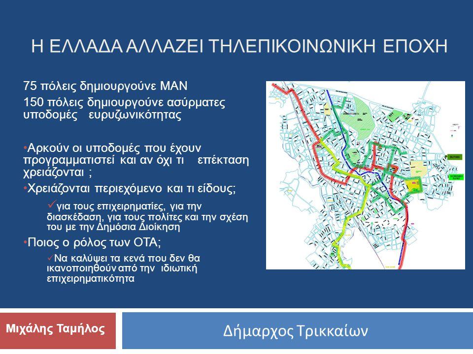 Δήμαρχος Τρικκαίων Μιχάλης Ταμήλος Η ΕΛΛΑΔΑ ΑΛΛΑΖΕΙ ΤΗΛΕΠΙΚΟΙΝΩΝΙΚΗ ΕΠΟΧΗ 75 πόλεις δημιουργούνε ΜΑΝ 150 πόλεις δημιουργούνε ασύρματες υποδομές ευρυζωνικότητας •Αρκούν οι υποδομές που έχουν προγραμματιστεί και αν όχι τι επέκταση χρειάζονται ; •Χρειάζονται περιεχόμενο και τι είδους;  για τους επιχειρηματίες, για την διασκέδαση, για τους πολίτες και την σχέση του με την Δημόσια Διοίκηση •Ποιος ο ρόλος των ΟΤΑ;  Να καλύψει τα κενά που δεν θα ικανοποιηθούν από την ιδιωτική επιχειρηματικότητα