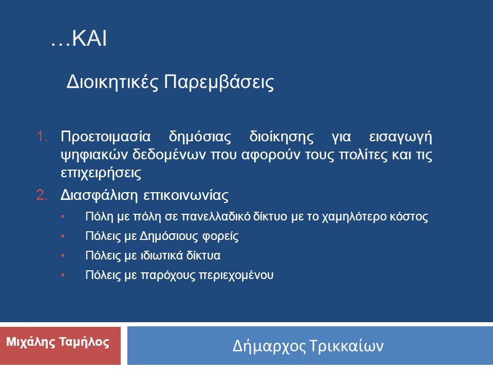 Δήμαρχος Τρικκαίων Μιχάλης Ταμήλος Διοικητικές Παρεμβάσεις …ΚΑΙ 1.Προετοιμασία δημόσιας διοίκησης για εισαγωγή ψηφιακών δεδομένων που αφορούν τους πολίτες και τις επιχειρήσεις 2.Διασφάλιση επικοινωνίας •Πόλη με πόλη σε πανελλαδικό δίκτυο με το χαμηλότερο κόστος •Πόλεις με Δημόσιους φορείς •Πόλεις με ιδιωτικά δίκτυα •Πόλεις με παρόχους περιεχομένου