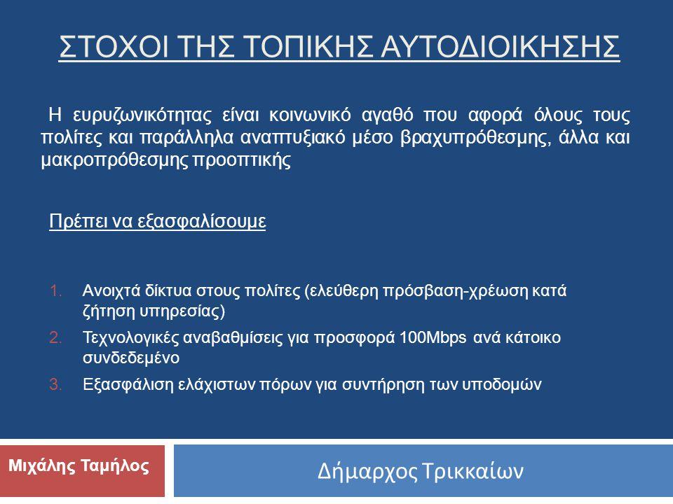 Δήμαρχος Τρικκαίων Μιχάλης Ταμήλος ΣΤΟΧΟΙ ΤΗΣ ΤΟΠΙΚΗΣ ΑΥΤΟΔΙΟΙΚΗΣΗΣ 1.Ανοιχτά δίκτυα στους πολίτες (ελεύθερη πρόσβαση-χρέωση κατά ζήτηση υπηρεσίας) 2.Τεχνολογικές αναβαθμίσεις για προσφορά 100Μbps ανά κάτοικο συνδεδεμένο 3.Εξασφάλιση ελάχιστων πόρων για συντήρηση των υποδομών Η ευρυζωνικότητας είναι κοινωνικό αγαθό που αφορά όλους τους πολίτες και παράλληλα αναπτυξιακό μέσο βραχυπρόθεσμης, άλλα και μακροπρόθεσμης προοπτικής Πρέπει να εξασφαλίσουμε