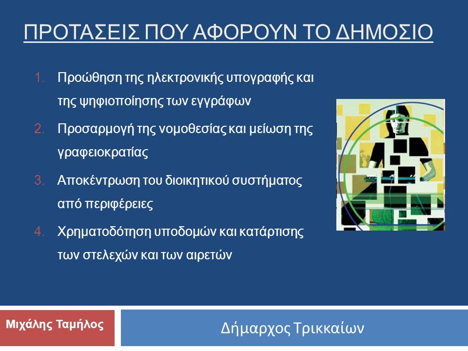 Δήμαρχος Τρικκαίων Μιχάλης Ταμήλος ΠΡΟΤΑΣΕΙΣ ΠΟΥ ΑΦΟΡΟΥΝ ΤΟ ΔΗΜΟΣΙΟ 1.Προώθηση της ηλεκτρονικής υπογραφής και της ψηφιοποίησης των εγγράφων 2.Προσαρμογή της νομοθεσίας και μείωση της γραφειοκρατίας 3.Αποκέντρωση του διοικητικού συστήματος από περιφέρειες 4.Χρηματοδότηση υποδομών και κατάρτισης των στελεχών και των αιρετών