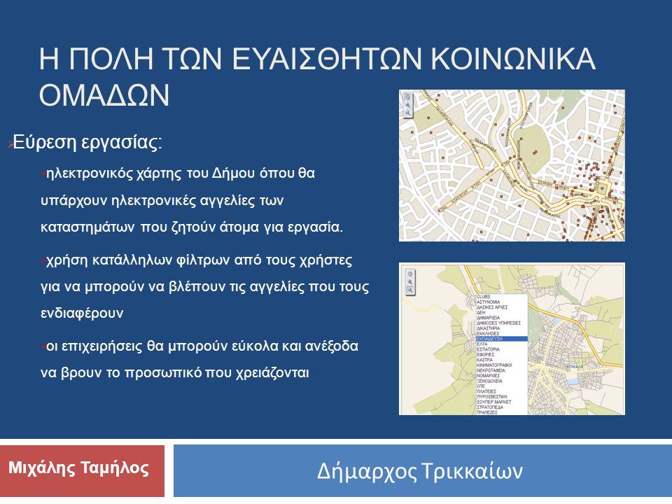 Δήμαρχος Τρικκαίων Μιχάλης Ταμήλος  Εύρεση εργασίας:  ηλεκτρονικός χάρτης του Δήμου όπου θα υπάρχουν ηλεκτρονικές αγγελίες των καταστημάτων που ζητούν άτομα για εργασία.