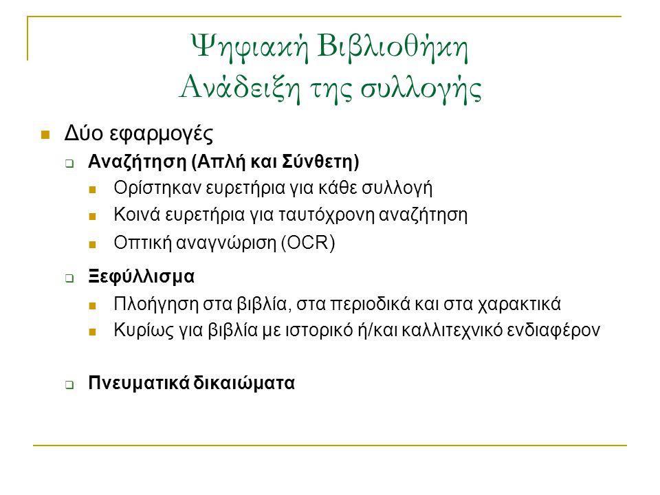 Ψηφιακή Βιβλιοθήκη Ανάδειξη της συλλογής  Δύο εφαρμογές  Αναζήτηση (Απλή και Σύνθετη)  Ορίστηκαν ευρετήρια για κάθε συλλογή  Κοινά ευρετήρια για ταυτόχρονη αναζήτηση  Οπτική αναγνώριση (OCR )  Ξεφύλλισμα  Πλοήγηση στα βιβλία, στα περιοδικά και στα χαρακτικά  Κυρίως για βιβλία με ιστορικό ή/και καλλιτεχνικό ενδιαφέρον  Πνευματικά δικαιώματα