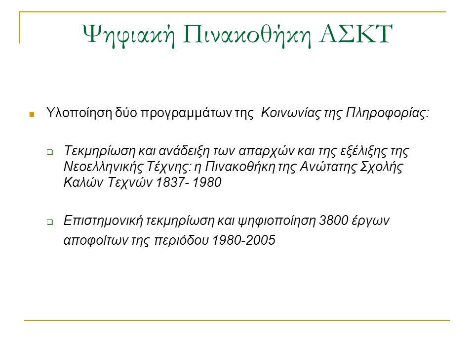 Ψηφιακή Πινακοθήκη ΑΣΚΤ  Υλοποίηση δύο προγραμμάτων της Κοινωνίας της Πληροφορίας:  Τεκμηρίωση και ανάδειξη των απαρχών και της εξέλιξης της Νεοελληνικής Τέχνης: η Πινακοθήκη της Ανώτατης Σχολής Καλών Τεχνών 1837- 1980  Επιστημονική τεκμηρίωση και ψηφιοποίηση 3800 έργων αποφοίτων της περιόδου 1980-2005