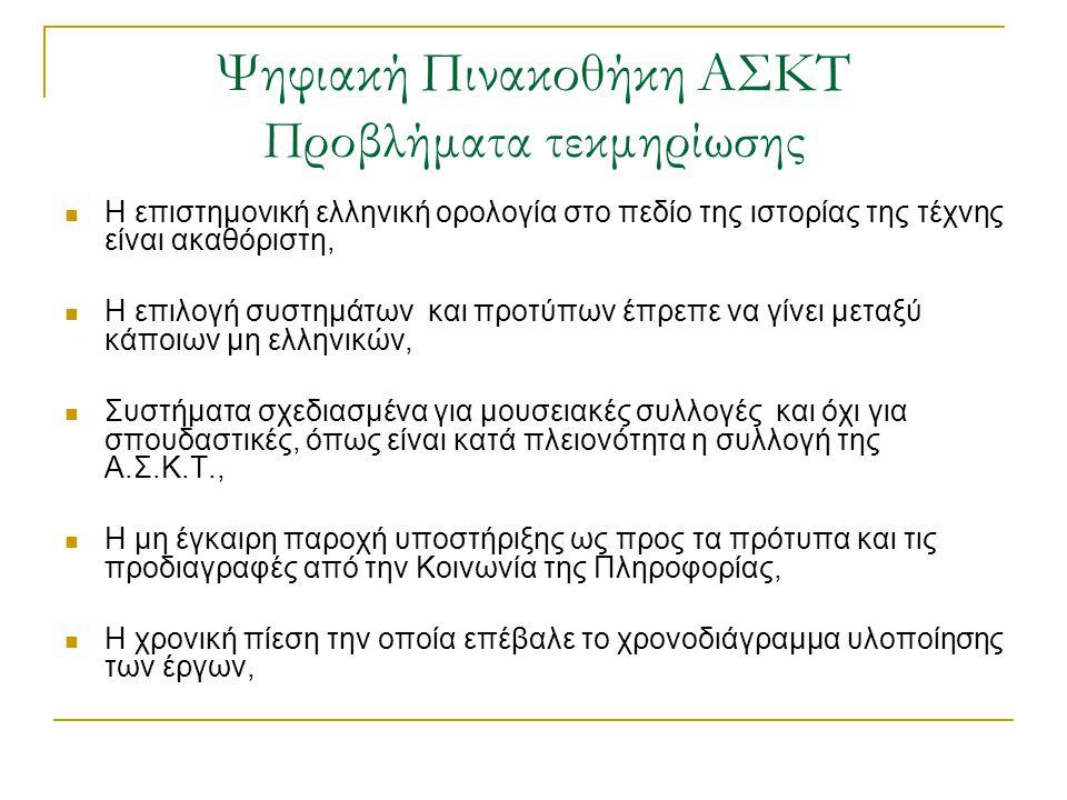 Ψηφιακή Πινακοθήκη ΑΣΚΤ Προβλήματα τεκμηρίωσης  Η επιστημονική ελληνική ορολογία στο πεδίο της ιστορίας της τέχνης είναι ακαθόριστη,  Η επιλογή συστημάτων και προτύπων έπρεπε να γίνει μεταξύ κάποιων μη ελληνικών,  Συστήματα σχεδιασμένα για μουσειακές συλλογές και όχι για σπουδαστικές, όπως είναι κατά πλειονότητα η συλλογή της Α.Σ.Κ.Τ.,  Η μη έγκαιρη παροχή υποστήριξης ως προς τα πρότυπα και τις προδιαγραφές από την Κοινωνία της Πληροφορίας,  Η χρονική πίεση την οποία επέβαλε το χρονοδιάγραμμα υλοποίησης των έργων,