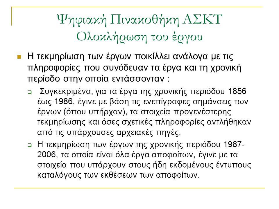 Ψηφιακή Πινακοθήκη ΑΣΚΤ Ολοκλήρωση του έργου  Η τεκμηρίωση των έργων ποικίλλει ανάλογα με τις πληροφορίες που συνόδευαν τα έργα και τη χρονική περίοδο στην οποία εντάσσονταν :  Συγκεκριμένα, για τα έργα της χρονικής περιόδου 1856 έως 1986, έγινε με βάση τις ενεπίγραφες σημάνσεις των έργων (όπου υπήρχαν), τα στοιχεία προγενέστερης τεκμηρίωσης και όσες σχετικές πληροφορίες αντλήθηκαν από τις υπάρχουσες αρχειακές πηγές.