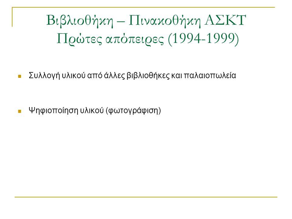 Βιβλιοθήκη – Πινακοθήκη ΑΣΚΤ Πρώτες απόπειρες (1994-1999)  Ψηφιακή συλλογή δημοσιευμάτων του τύπου  Ψηφιακό αντίγραφο του περιοδικού Παναθήναια και πρόσβαση σε αυτό μέσω του WWW  Ψηφιοποίηση του βιβλίου « Η τεχνική του λαδιού» του Λ.Κανακάκι  Ψηφιακή συλλογή χαρακτικών προσβάσιμη μέσω του OPAC της βιβλιοθήκης  Ψηφιοποίηση καταλόγων με έργα αποφοίτων της ΑΣΚΤ (Διπλωματική εργασία Πανεπ.