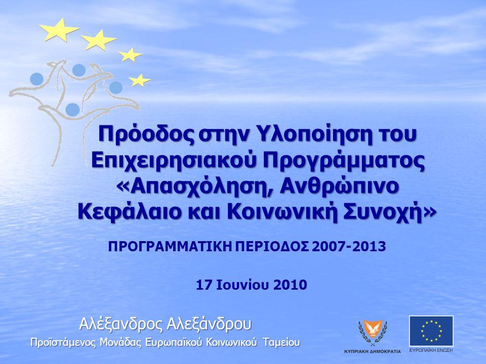 Πρόοδος στην Υλοποίηση του Επιχειρησιακού Προγράμματος «Απασχόληση, Ανθρώπινο Κεφάλαιο και Κοινωνική Συνοχή» ΠΡΟΓΡΑΜΜΑΤΙΚΗ ΠΕΡΙΟΔΟΣ 2007-2013 17 Ιουνίου 2010 Αλέξανδρος Αλεξάνδρου Προϊστάμενος Μονάδας Ευρωπαϊκού Κοινωνικού Ταμείου