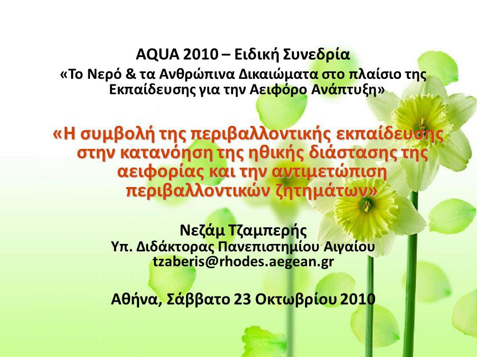 AQUA 2010 – Ειδική Συνεδρία «Το Νερό & τα Ανθρώπινα Δικαιώματα στο πλαίσιο της Εκπαίδευσης για την Αειφόρο Ανάπτυξη» «Η συμβολή της περιβαλλοντικής εκπαίδευσης στην κατανόηση της ηθικής διάστασης της αειφορίας και την αντιμετώπιση περιβαλλοντικών ζητημάτων» Νεζάμ Τζαμπερής Υπ.